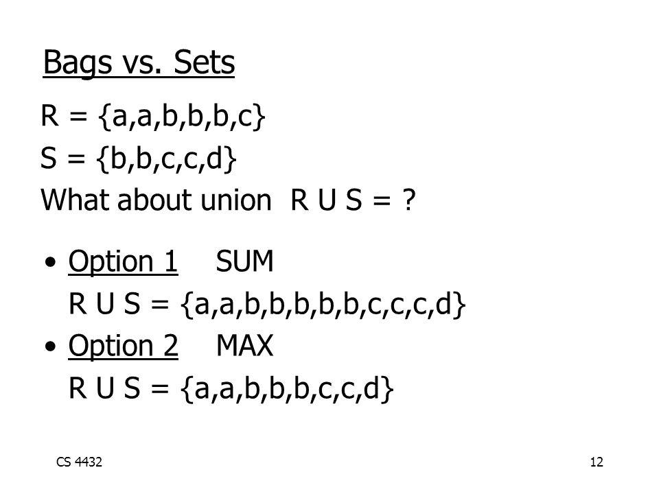 CS 443212 Bags vs. Sets R = {a,a,b,b,b,c} S = {b,b,c,c,d} What about union R U S = .