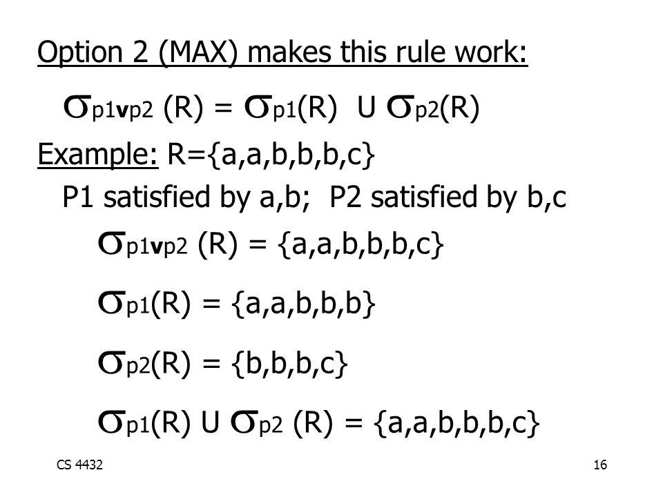 CS 443216 Option 2 (MAX) makes this rule work:  p1vp2 (R) =  p1 (R) U  p2 (R) Example: R={a,a,b,b,b,c} P1 satisfied by a,b; P2 satisfied by b,c  p1vp2 (R) = {a,a,b,b,b,c}  p1 (R) = {a,a,b,b,b}  p2 (R) = {b,b,b,c}  p1 (R) U  p2 (R) = {a,a,b,b,b,c}