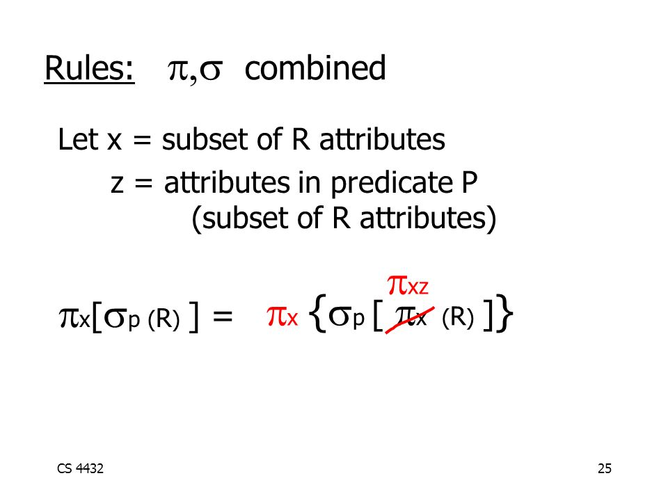 CS 443225 Rules:  combined Let x = subset of R attributes z = attributes in predicate P (subset of R attributes)  x [  p ( R ) ] =  {  p [  x ( R ) ] } x x  xz
