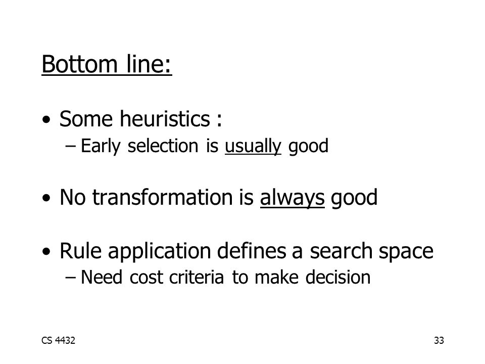 CS 443233 Bottom line: Some heuristics : –Early selection is usually good No transformation is always good Rule application defines a search space –Need cost criteria to make decision