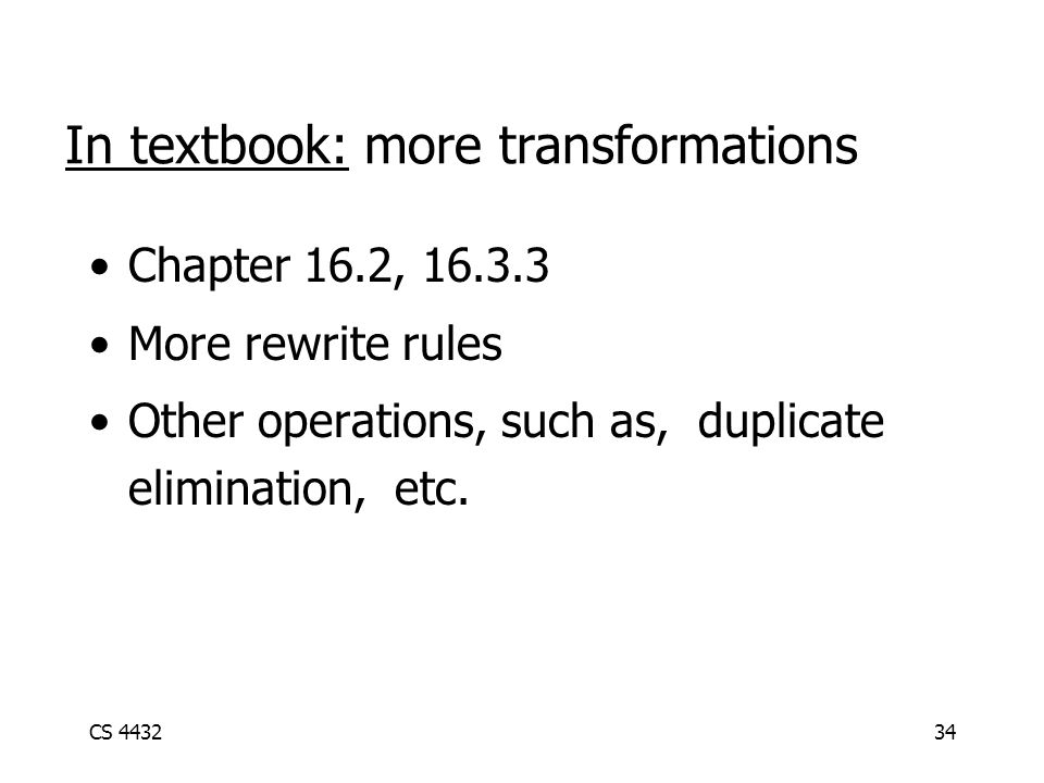 CS 443234 In textbook: more transformations Chapter 16.2, 16.3.3 More rewrite rules Other operations, such as, duplicate elimination, etc.