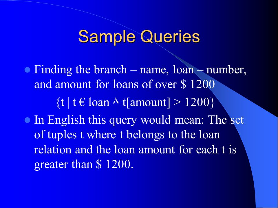Example queries(cont….) Find the names of all customers who have an account at all branches located in Brooklyn: {   Э n( Є customer) ٨ Џ x,y,z ( Є branch ٨ y = Brooklyn => Э a,b( Є account ٨ Є depositor))} In English, we interpret this expression as The set of all(customer name) tuples c such that, for all (branch – name, branch – city, assets) tuples, x,y,z, if the branch city is Brooklyn, then the following is true: 1.