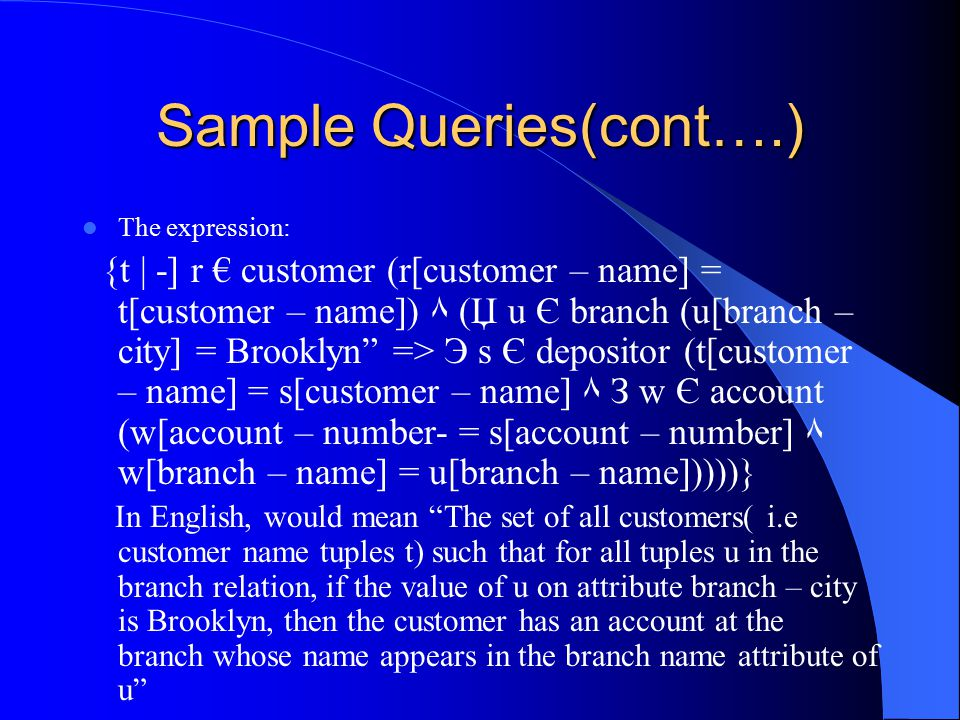 Sample Queries(cont….) The expression: {t | -] r € customer (r[customer – name] = t[customer – name]) ٨ (Џ u Є branch (u[branch – city] = Brooklyn => Э s Є depositor (t[customer – name] = s[customer – name] ٨ З w Є account (w[account – number- = s[account – number] ٨ w[branch – name] = u[branch – name]))))} In English, would mean The set of all customers( i.e customer name tuples t) such that for all tuples u in the branch relation, if the value of u on attribute branch – city is Brooklyn, then the customer has an account at the branch whose name appears in the branch name attribute of u