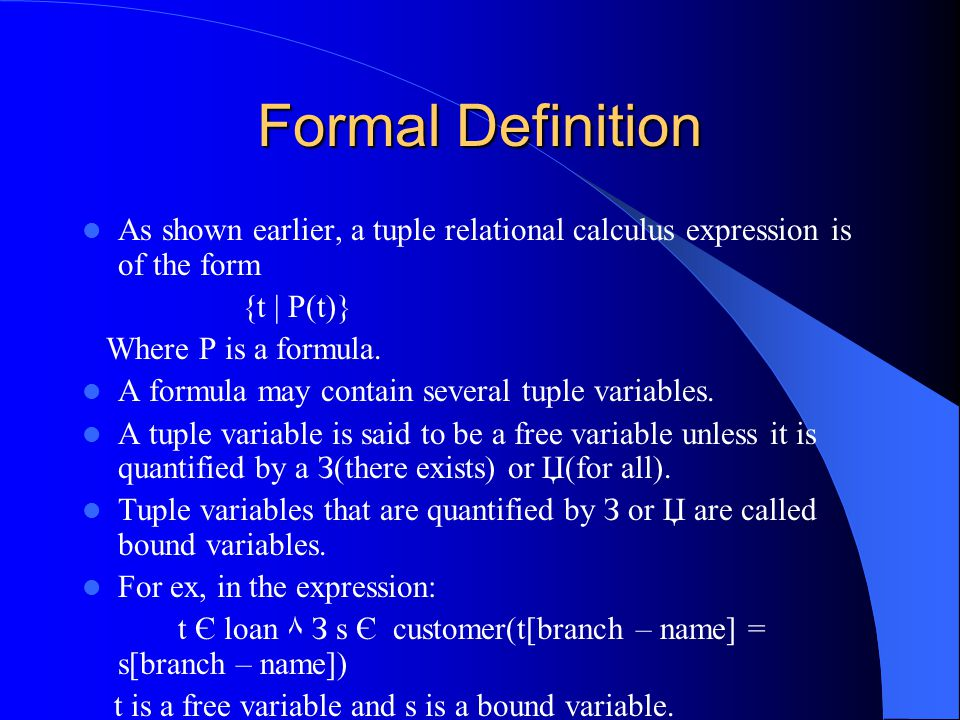 Formal Definition As shown earlier, a tuple relational calculus expression is of the form {t | P(t)} Where P is a formula.