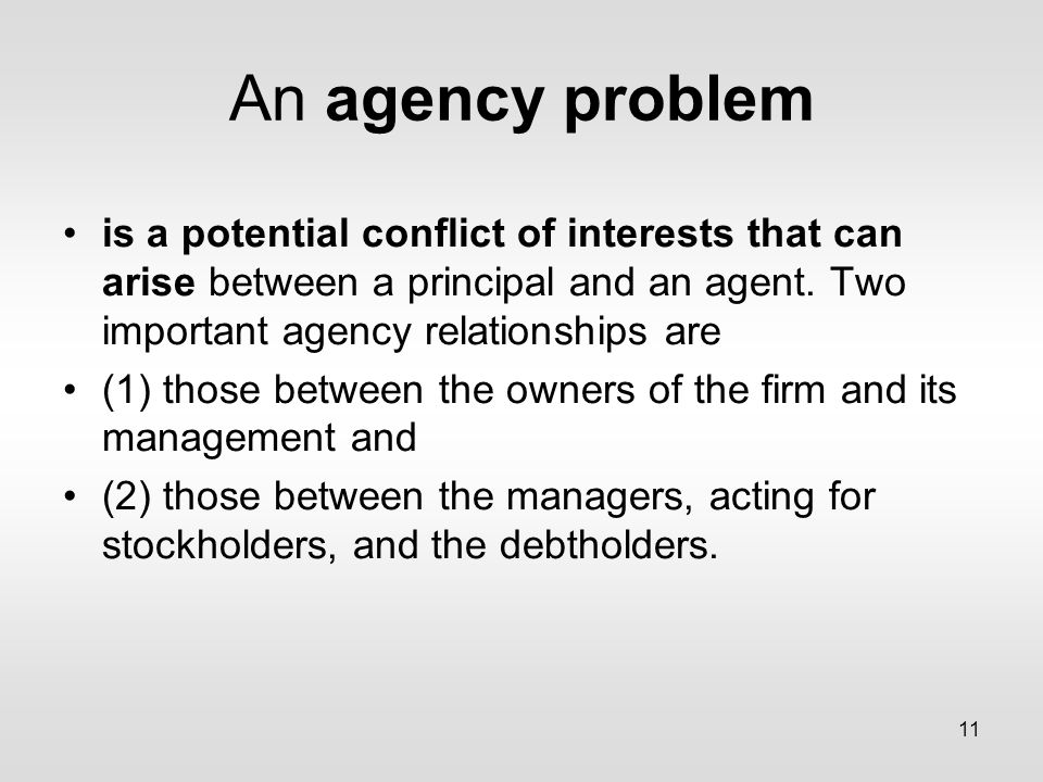 11 An agency problem is a potential conflict of interests that can arise between a principal and an agent.