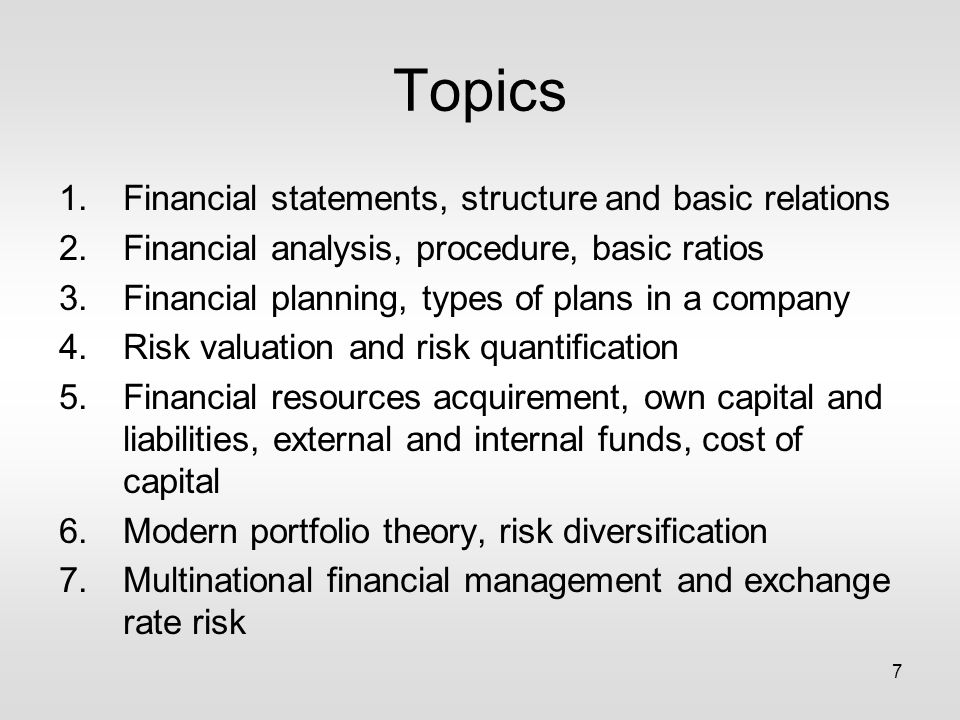 7 Topics 1.Financial statements, structure and basic relations 2.Financial analysis, procedure, basic ratios 3.Financial planning, types of plans in a company 4.Risk valuation and risk quantification 5.Financial resources acquirement, own capital and liabilities, external and internal funds, cost of capital 6.Modern portfolio theory, risk diversification 7.Multinational financial management and exchange rate risk