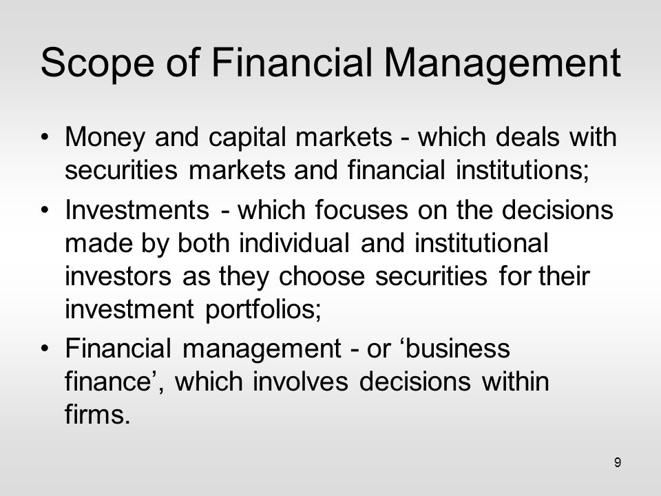 9 Scope of Financial Management Money and capital markets - which deals with securities markets and financial institutions; Investments - which focuses on the decisions made by both individual and institutional investors as they choose securities for their investment portfolios; Financial management - or 'business finance', which involves decisions within firms.