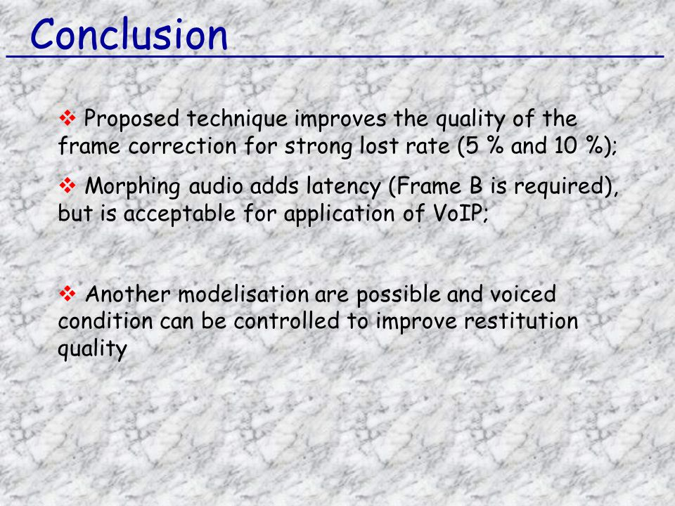 Conclusion  Proposed technique improves the quality of the frame correction for strong lost rate (5 % and 10 %);  Morphing audio adds latency (Frame B is required), but is acceptable for application of VoIP;  Another modelisation are possible and voiced condition can be controlled to improve restitution quality