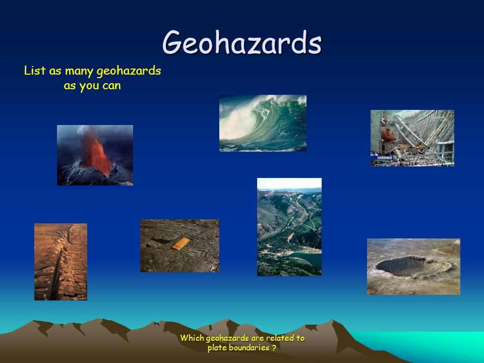 Geohazards Which geohazards are related to plate boundaries ? List as many geohazards as you can