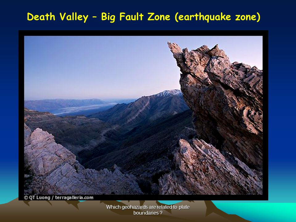 Which geohazards are related to plate boundaries ? Death Valley – Big Fault Zone (earthquake zone)