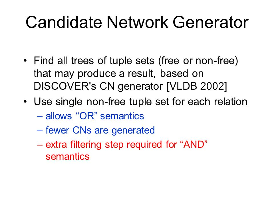 Candidate Network Generator Find all trees of tuple sets (free or non-free) that may produce a result, based on DISCOVER s CN generator [VLDB 2002] Use single non-free tuple set for each relation –allows OR semantics –fewer CNs are generated –extra filtering step required for AND semantics