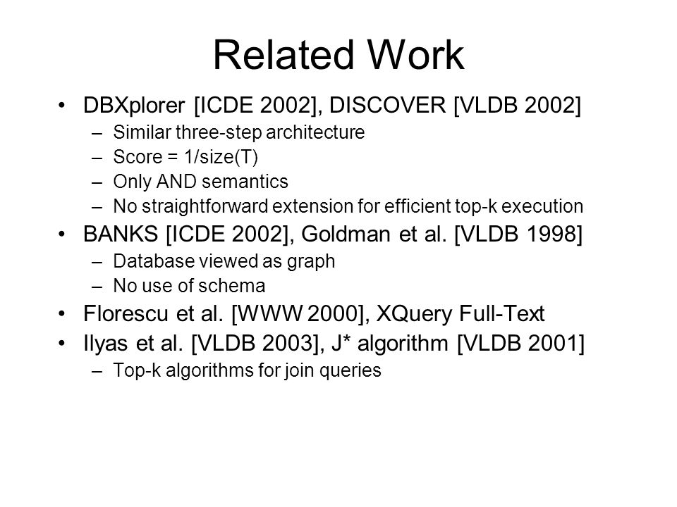 Related Work DBXplorer [ICDE 2002], DISCOVER [VLDB 2002] –Similar three-step architecture –Score = 1/size(T) –Only AND semantics –No straightforward extension for efficient top-k execution BANKS [ICDE 2002], Goldman et al.