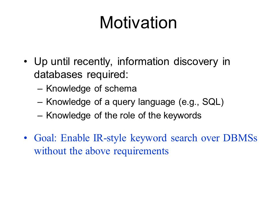 Motivation Up until recently, information discovery in databases required: –Knowledge of schema –Knowledge of a query language (e.g., SQL) –Knowledge of the role of the keywords Goal: Enable IR-style keyword search over DBMSs without the above requirements
