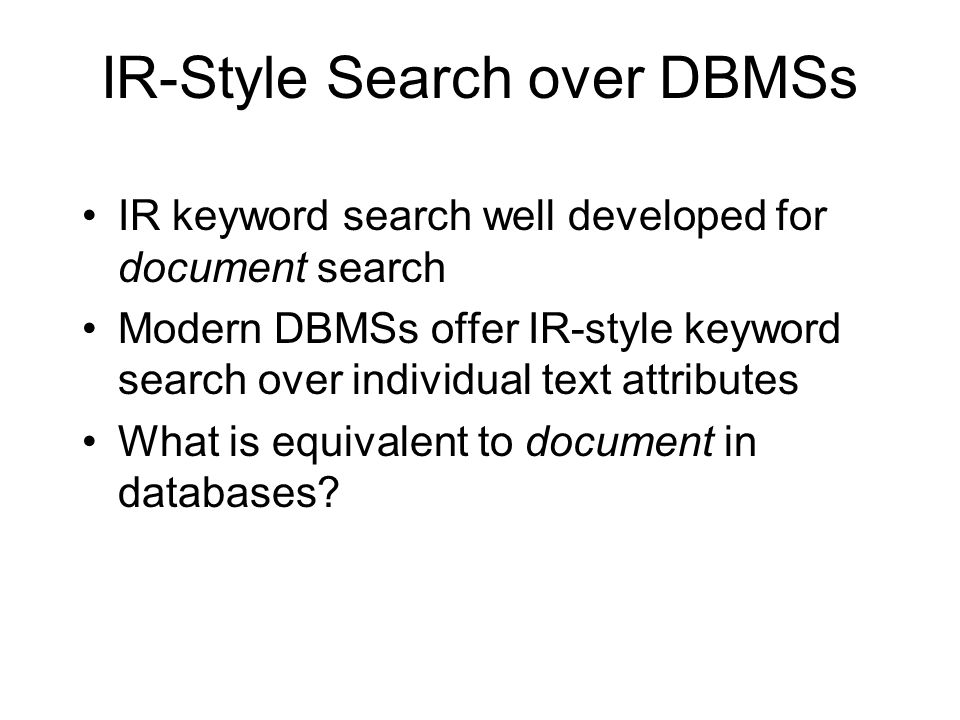 IR-Style Search over DBMSs IR keyword search well developed for document search Modern DBMSs offer IR-style keyword search over individual text attributes What is equivalent to document in databases