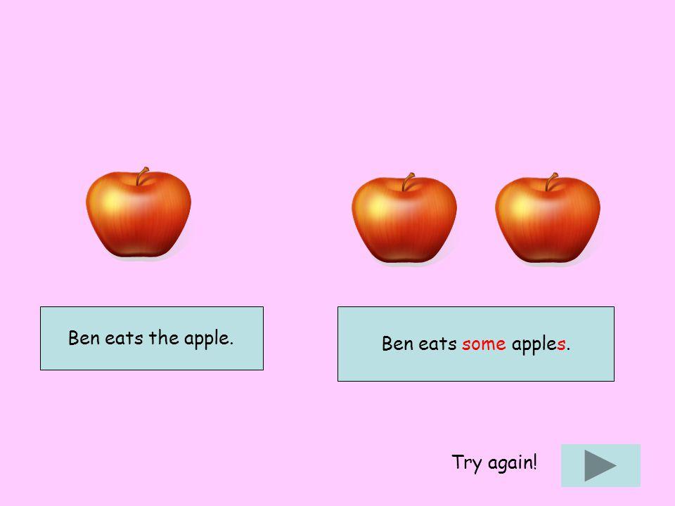 Ben eats the apple. Ben eats some apples. Try again!