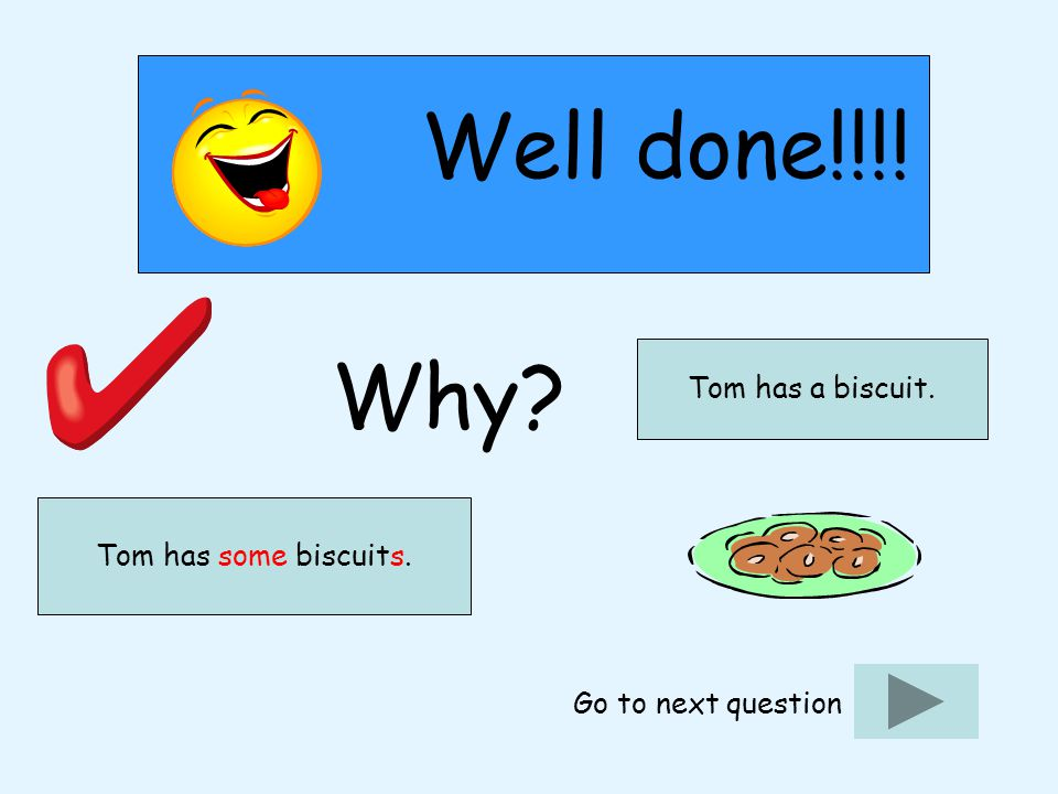 Well done!!!! Why? Go to next question Tom has some biscuits. Tom has a biscuit.