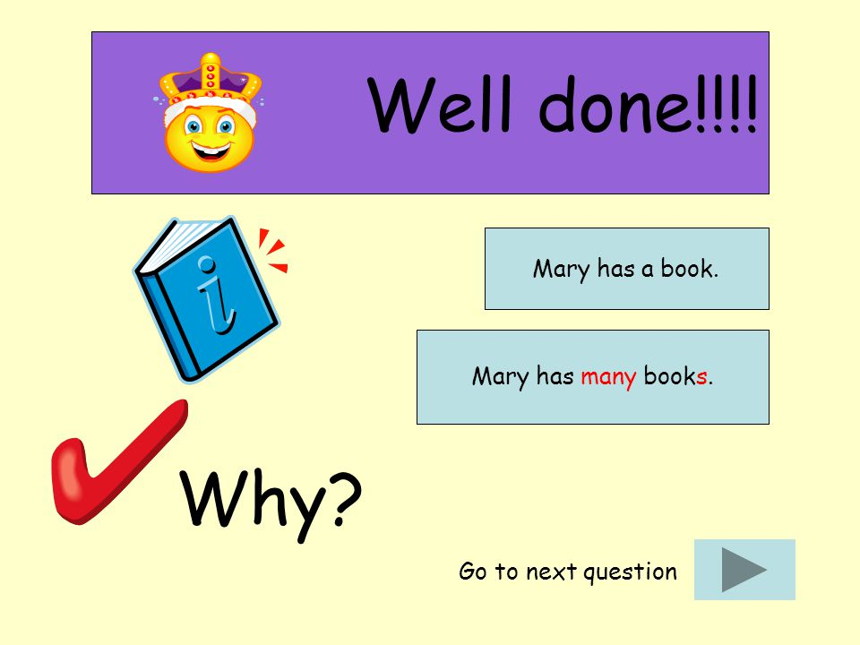 Well done!!!! Why? Go to next question Mary has a book. Mary has many books.