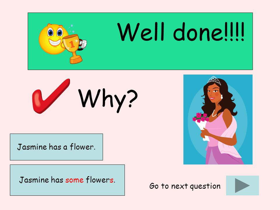 Well done!!!! Why? Go to next question Jasmine has some flowers. Jasmine has a flower.