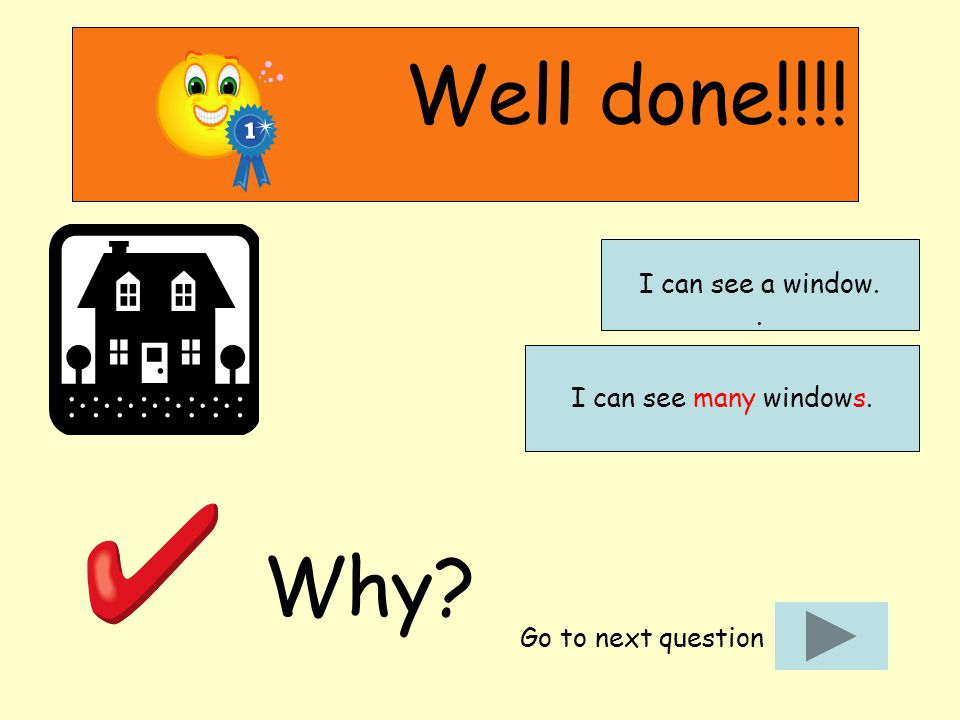 Well done!!!! Why? Go to next question I can see many windows. I can see a window..
