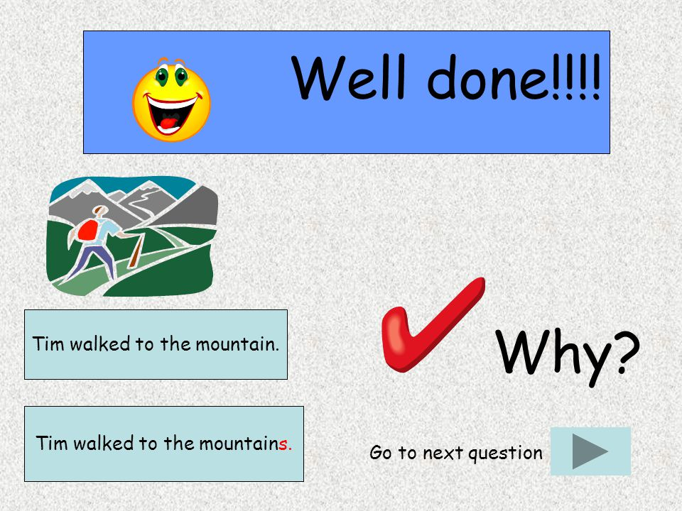 Well done!!!! Why? Go to next question Tim walked to the mountains. Tim walked to the mountain.