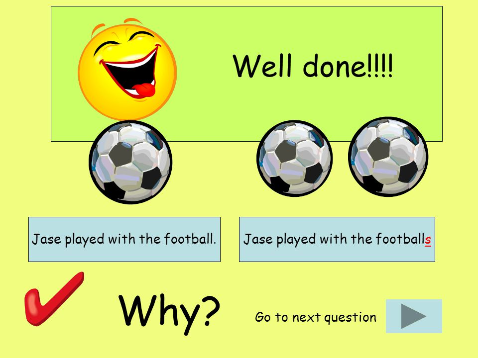 Well done!!!! Why? Go to next question Jase played with the football.Jase played with the footballs