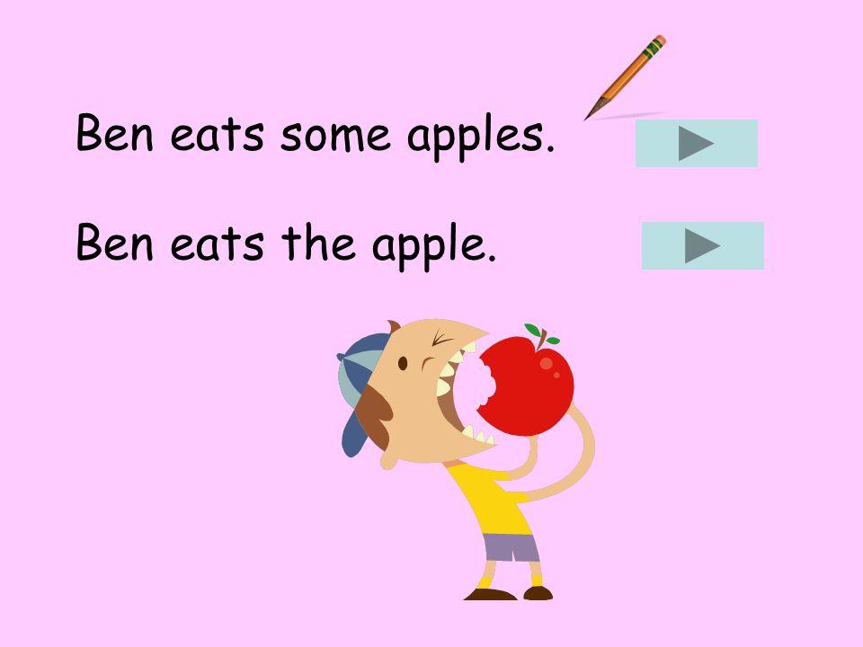 Ben eats some apples. Ben eats the apple.