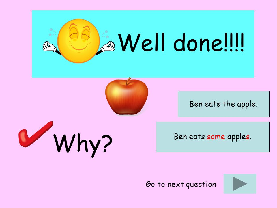 Well done!!!! Why? Go to next question Ben eats the apple. Ben eats some apples.