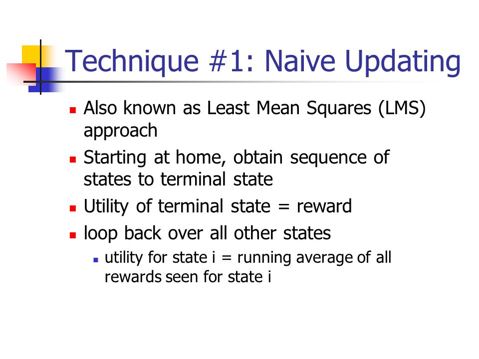 Technique #1: Naive Updating Also known as Least Mean Squares (LMS) approach Starting at home, obtain sequence of states to terminal state Utility of terminal state = reward loop back over all other states utility for state i = running average of all rewards seen for state i