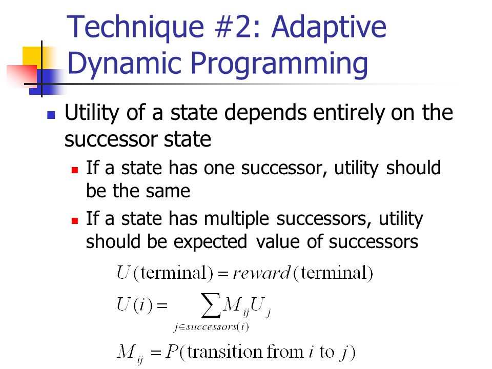 Technique #2: Adaptive Dynamic Programming Utility of a state depends entirely on the successor state If a state has one successor, utility should be the same If a state has multiple successors, utility should be expected value of successors