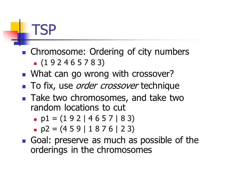 TSP Chromosome: Ordering of city numbers (1 9 2 4 6 5 7 8 3) What can go wrong with crossover.