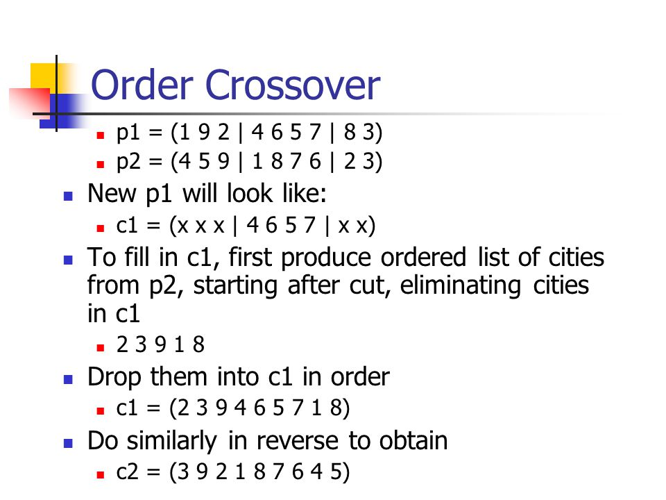 Order Crossover p1 = (1 9 2 | 4 6 5 7 | 8 3) p2 = (4 5 9 | 1 8 7 6 | 2 3) New p1 will look like: c1 = (x x x | 4 6 5 7 | x x) To fill in c1, first produce ordered list of cities from p2, starting after cut, eliminating cities in c1 2 3 9 1 8 Drop them into c1 in order c1 = (2 3 9 4 6 5 7 1 8) Do similarly in reverse to obtain c2 = (3 9 2 1 8 7 6 4 5)