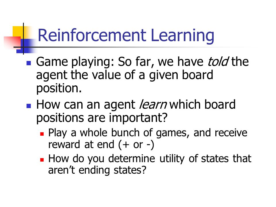 Reinforcement Learning Game playing: So far, we have told the agent the value of a given board position.