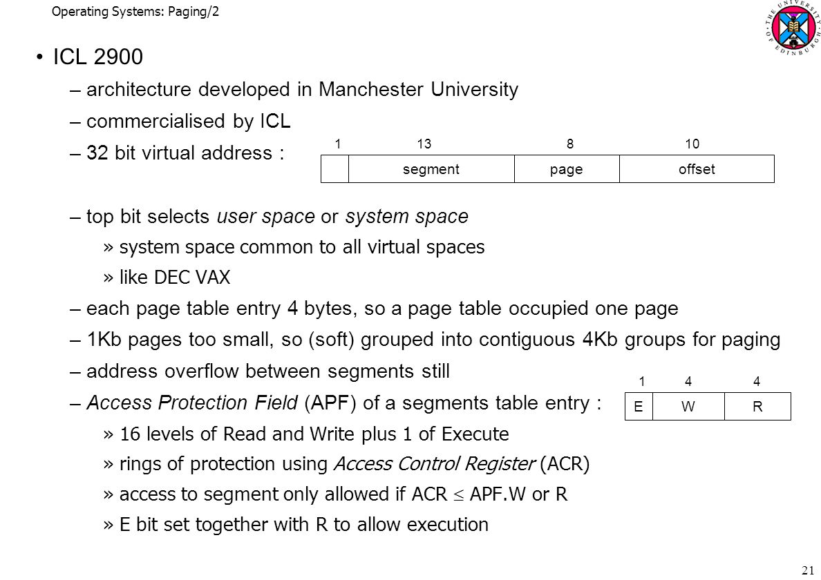 Operating Systems: Paging/2 21 ICL 2900 –architecture developed in Manchester University –commercialised by ICL –32 bit virtual address : –top bit selects user space or system space »system space common to all virtual spaces »like DEC VAX –each page table entry 4 bytes, so a page table occupied one page –1Kb pages too small, so (soft) grouped into contiguous 4Kb groups for paging –address overflow between segments still –Access Protection Field (APF) of a segments table entry : »16 levels of Read and Write plus 1 of Execute »rings of protection using Access Control Register (ACR) »access to segment only allowed if ACR  APF.W or R »E bit set together with R to allow execution segmentpageoffset EWR 1 4 4