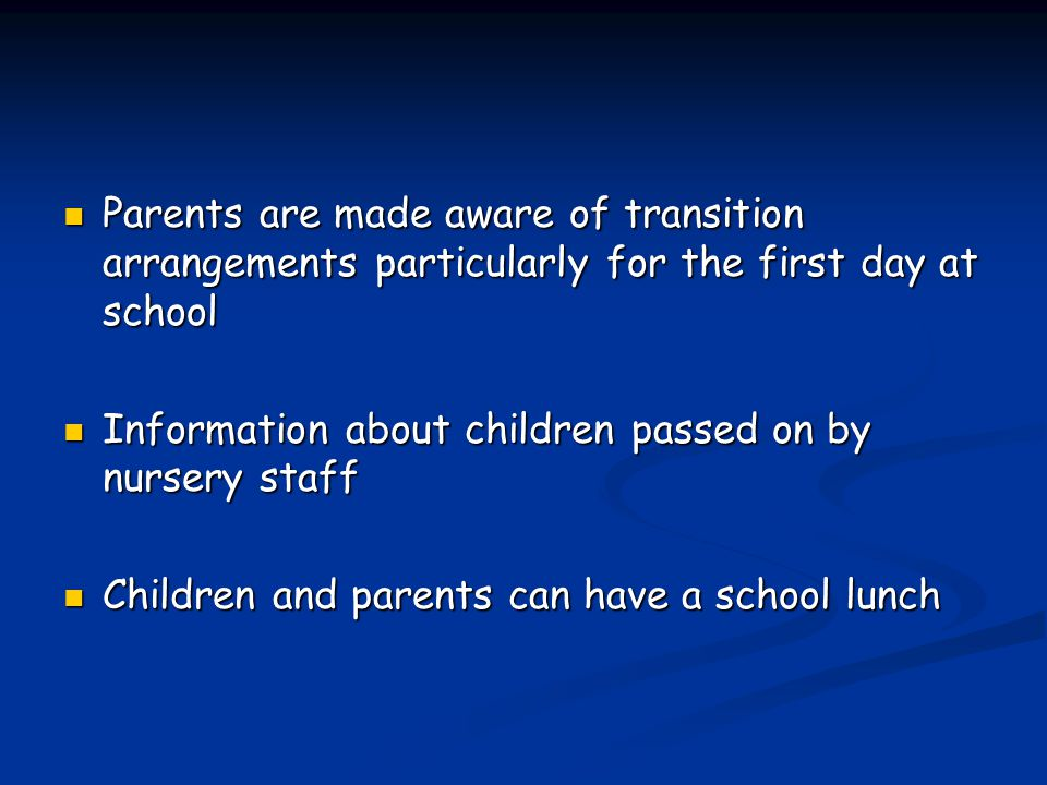 Parents are made aware of transition arrangements particularly for the first day at school Parents are made aware of transition arrangements particularly for the first day at school Information about children passed on by nursery staff Information about children passed on by nursery staff Children and parents can have a school lunch Children and parents can have a school lunch