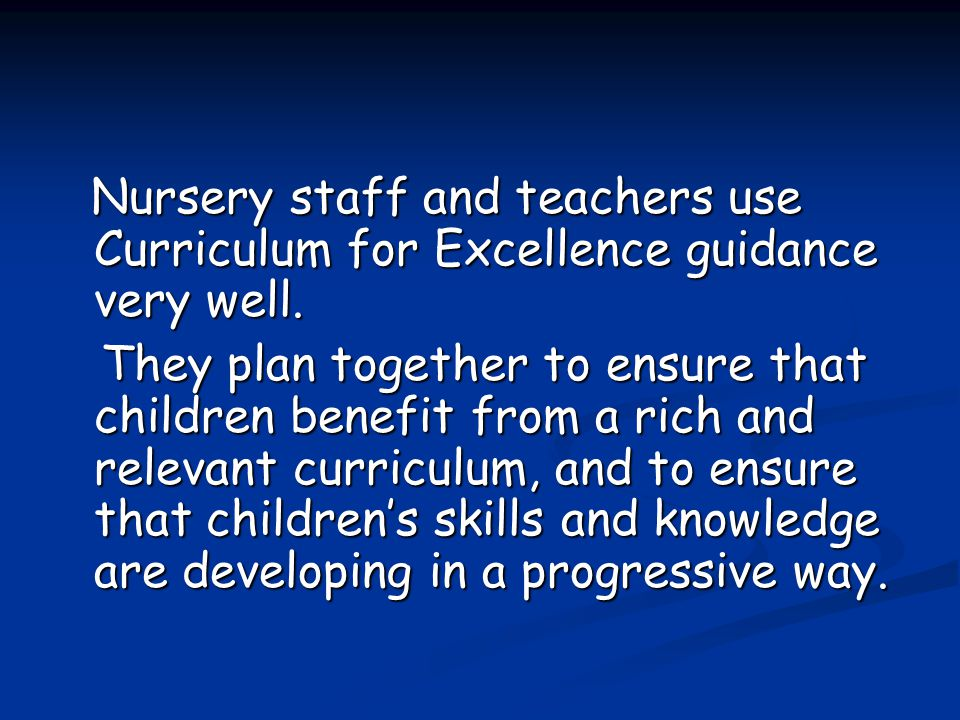 Nursery staff and teachers use Curriculum for Excellence guidance very well.