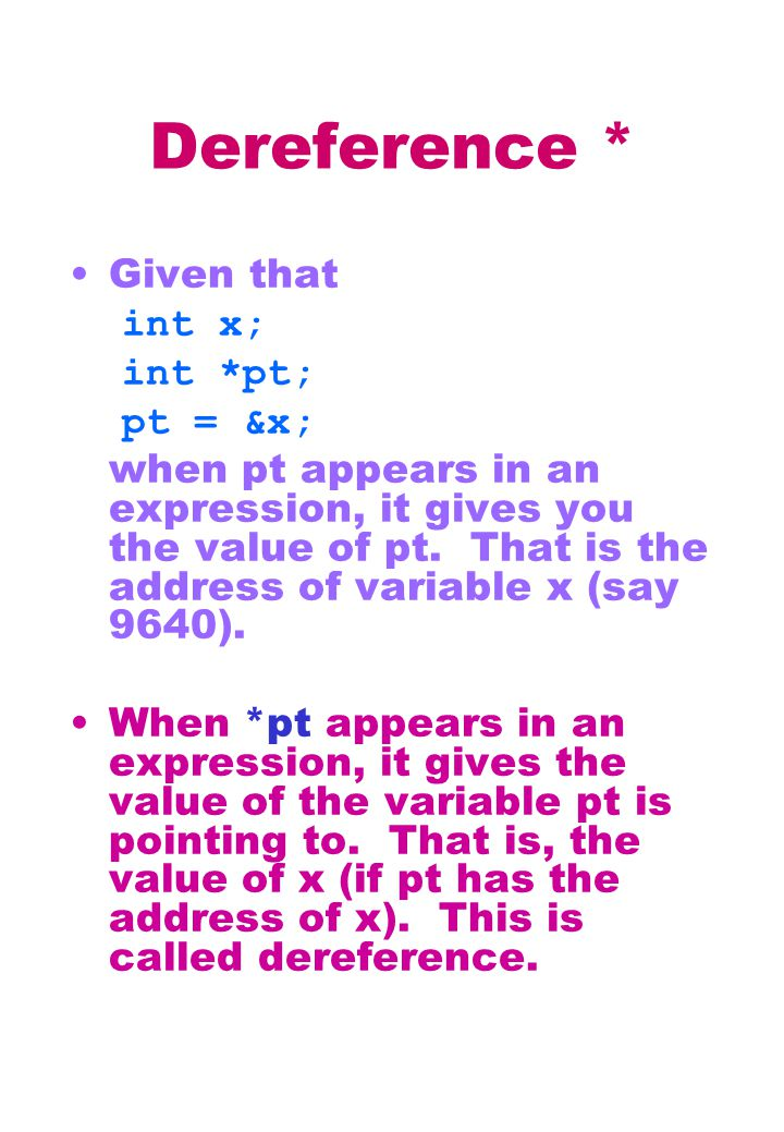 Dereference * Given that int x; int *pt; pt = &x; when pt appears in an expression, it gives you the value of pt.
