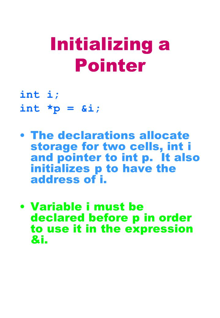 Initializing a Pointer int i; int *p = &i; The declarations allocate storage for two cells, int i and pointer to int p.