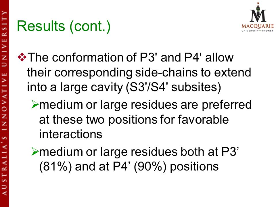 Results (cont.)  The conformation of P3 and P4 allow their corresponding side-chains to extend into a large cavity (S3 /S4 subsites)  medium or large residues are preferred at these two positions for favorable interactions  medium or large residues both at P3' (81%) and at P4' (90%) positions
