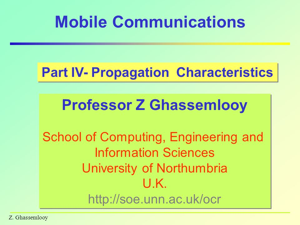 Z. Ghassemlooy Mobile Communications Part IV- Propagation Characteristics Professor Z Ghassemlooy School of Computing, Engineering and Information Sci