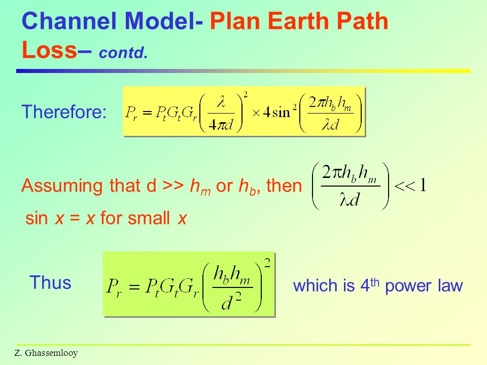 Z. Ghassemlooy Channel Model- Plan Earth Path Loss– contd. Therefore: Assuming that d >> h m or h b, then sin x = x for small x Thus which is 4 th pow
