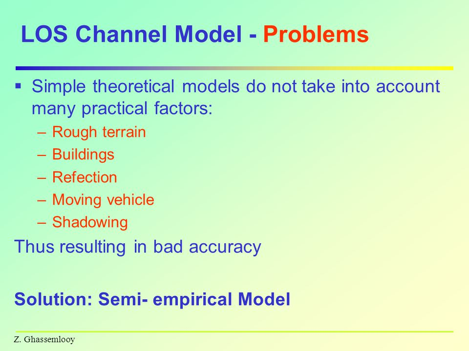 Z. Ghassemlooy LOS Channel Model - Problems  Simple theoretical models do not take into account many practical factors: –Rough terrain –Buildings –Re