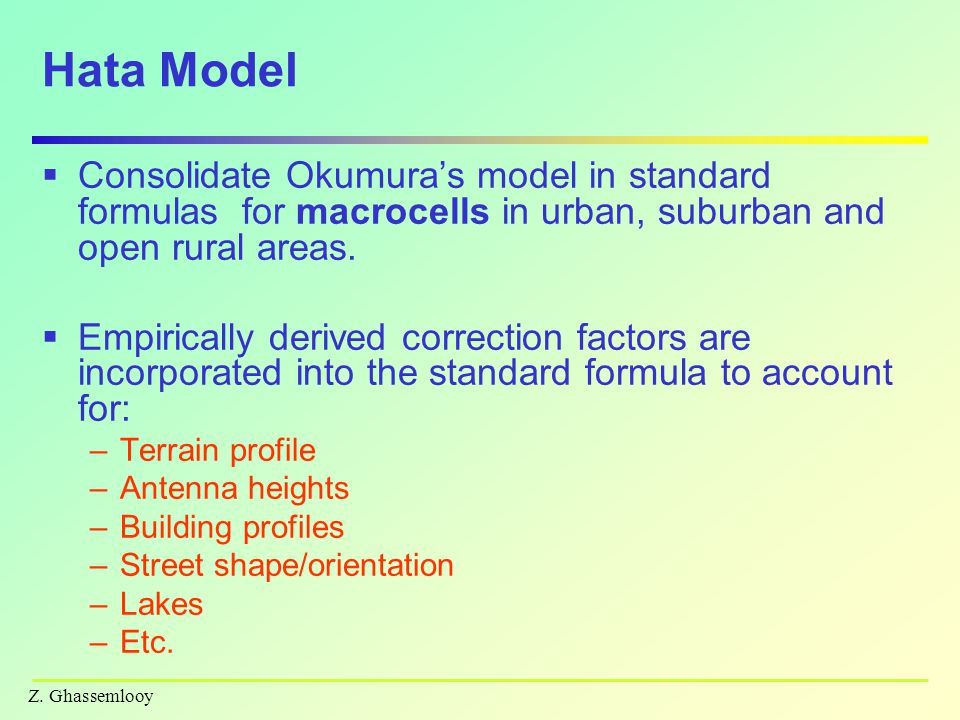Z. Ghassemlooy Hata Model  Consolidate Okumura's model in standard formulas for macrocells in urban, suburban and open rural areas.  Empirically der