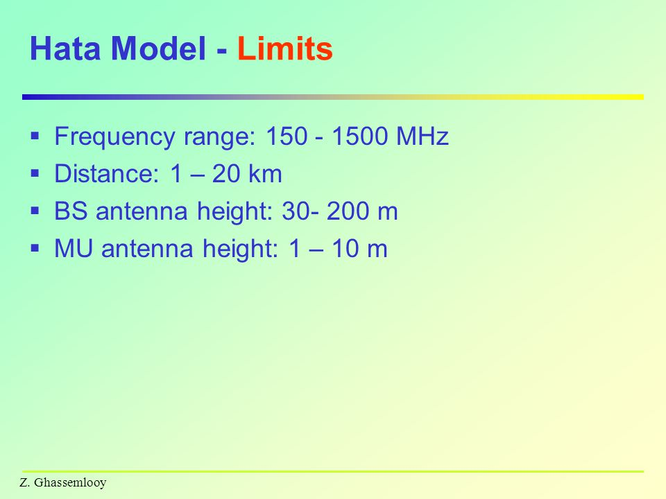 Z. Ghassemlooy Hata Model - Limits  Frequency range: 150 - 1500 MHz  Distance: 1 – 20 km  BS antenna height: 30- 200 m  MU antenna height: 1 – 10