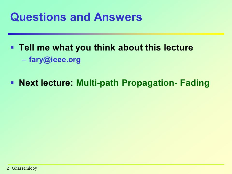 Z. Ghassemlooy Questions and Answers TTell me what you think about this lecture –f–fary@ieee.org NNext lecture: Multi-path Propagation- Fading