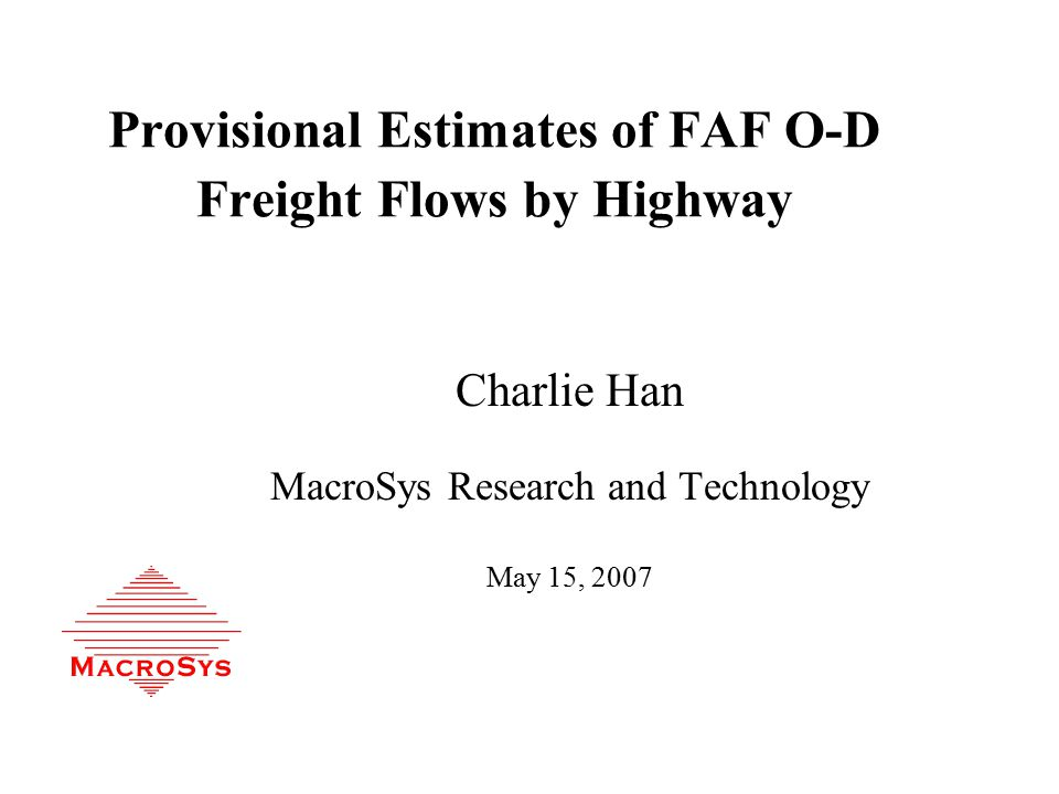 Provisional Estimates of FAF O-D Freight Flows by Highway Charlie Han MacroSys Research and Technology May 15, 2007