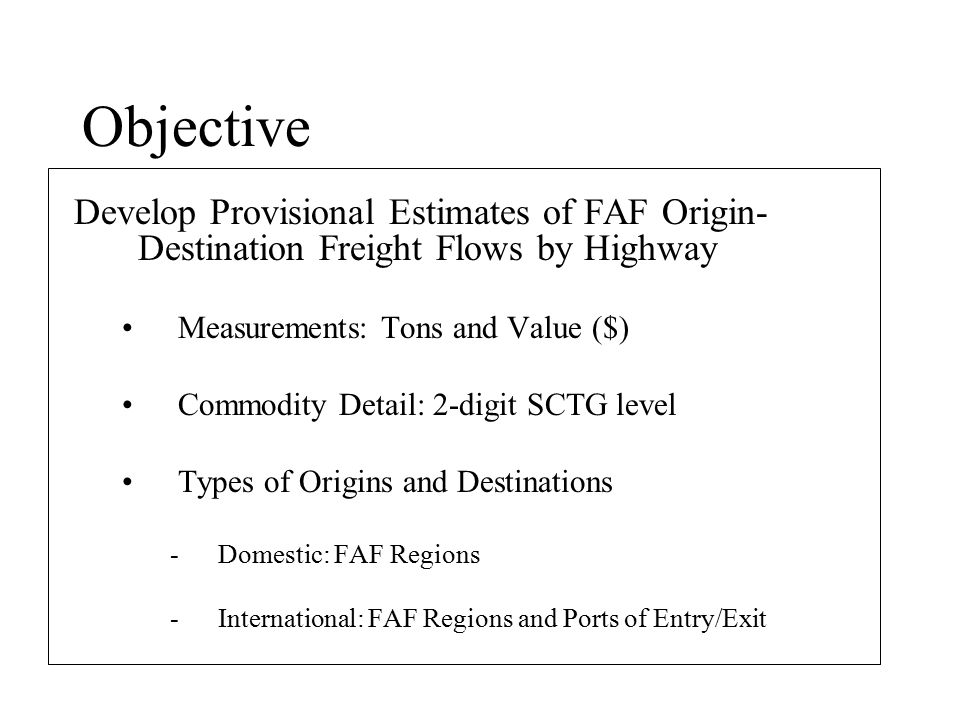 Objective Develop Provisional Estimates of FAF Origin- Destination Freight Flows by Highway Measurements: Tons and Value ($) Commodity Detail: 2-digit SCTG level Types of Origins and Destinations -Domestic: FAF Regions -International: FAF Regions and Ports of Entry/Exit