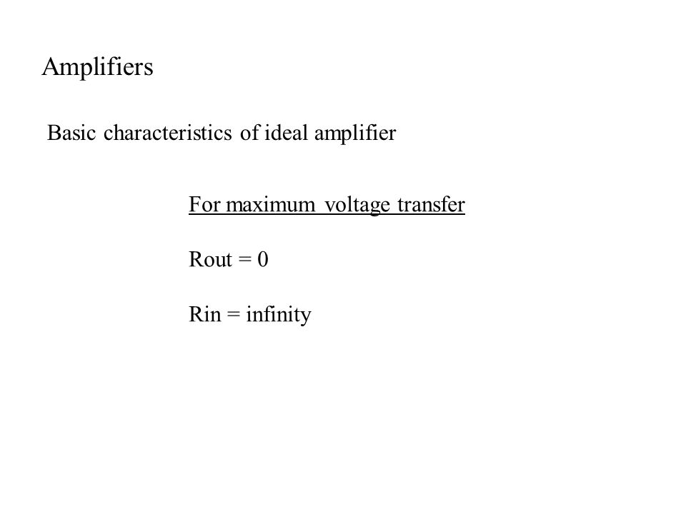 Basic characteristics of ideal amplifier For maximum voltage transfer Rout = 0 Rin = infinity Amplifiers