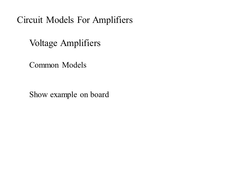 Circuit Models For Amplifiers Voltage Amplifiers Common Models Show example on board