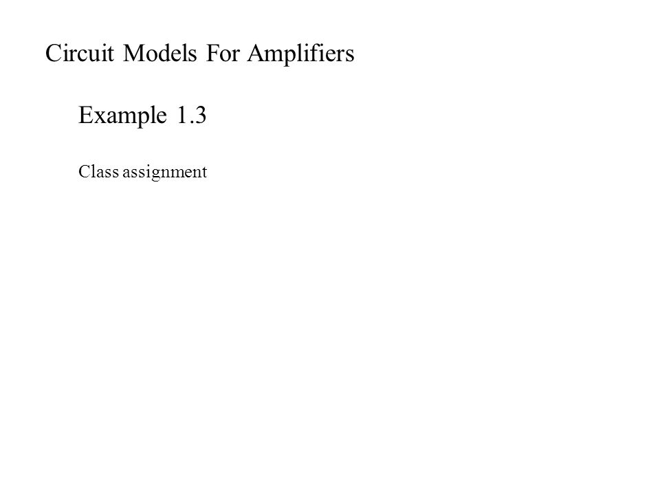 Circuit Models For Amplifiers Example 1.3 Class assignment