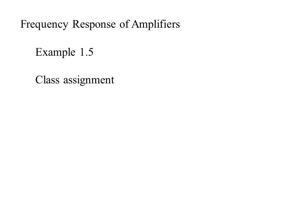 Frequency Response of Amplifiers Example 1.5 Class assignment